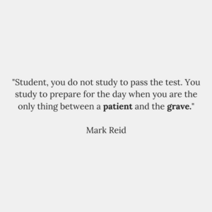 _Student, you do not study to pass the test. You study to prepare for the day when you are the only thing between a patient and the grave._Mark Reid